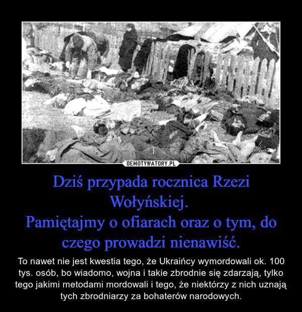 Dziś przypada rocznica Rzezi Wołyńskiej. Pamiętajmy o ofiarach oraz o tym, do czego prowadzi nienawiść. – To nawet nie jest kwestia tego, że Ukraińcy wymordowali ok. 100 tys. osób, bo wiadomo, wojna i takie zbrodnie się zdarzają, tylko tego jakimi metodami mordowali i tego, że niektórzy z nich uznają tych zbrodniarzy za bohaterów narodowych.