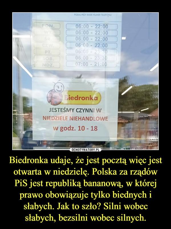 Biedronka udaje, że jest pocztą więc jest otwarta w niedzielę. Polska za rządów PiS jest republiką bananową, w której prawo obowiązuje tylko biednych i słabych. Jak to szło? Silni wobec słabych, bezsilni wobec silnych. –