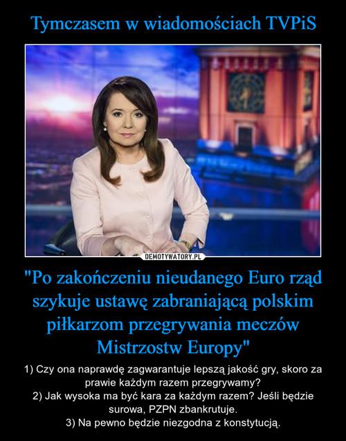 """Tymczasem w wiadomościach TVPiS """"Po zakończeniu nieudanego Euro rząd szykuje ustawę zabraniającą polskim piłkarzom przegrywania meczów Mistrzostw Europy"""""""