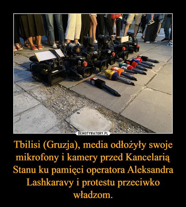 Tbilisi (Gruzja), media odłożyły swoje mikrofony i kamery przed Kancelarią Stanu ku pamięci operatora Aleksandra Lashkaravy i protestu przeciwko władzom. –