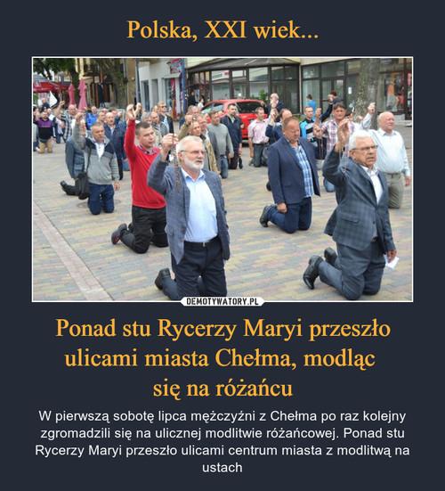 Polska, XXI wiek... Ponad stu Rycerzy Maryi przeszło ulicami miasta Chełma, modląc  się na różańcu