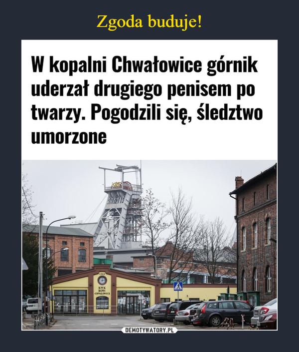 –  W kopalni Chwałowice górnik uderzał drugiego penisem po twarzy. Pogodzili się, śledztwo umorzone