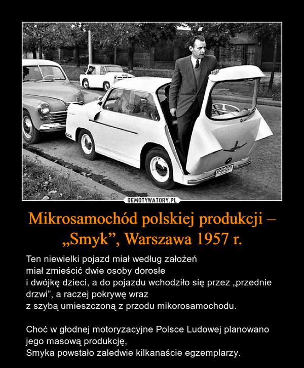 """Mikrosamochód polskiej produkcji – """"Smyk"""", Warszawa 1957 r. – Ten niewielki pojazd miał według założeńmiał zmieścić dwie osoby dorosłei dwójkę dzieci, a do pojazdu wchodziło się przez """"przednie drzwi"""", a raczej pokrywę wrazz szybą umieszczoną z przodu mikorosamochodu.Choć w głodnej motoryzacyjne Polsce Ludowej planowano jego masową produkcję,Smyka powstało zaledwie kilkanaście egzemplarzy."""