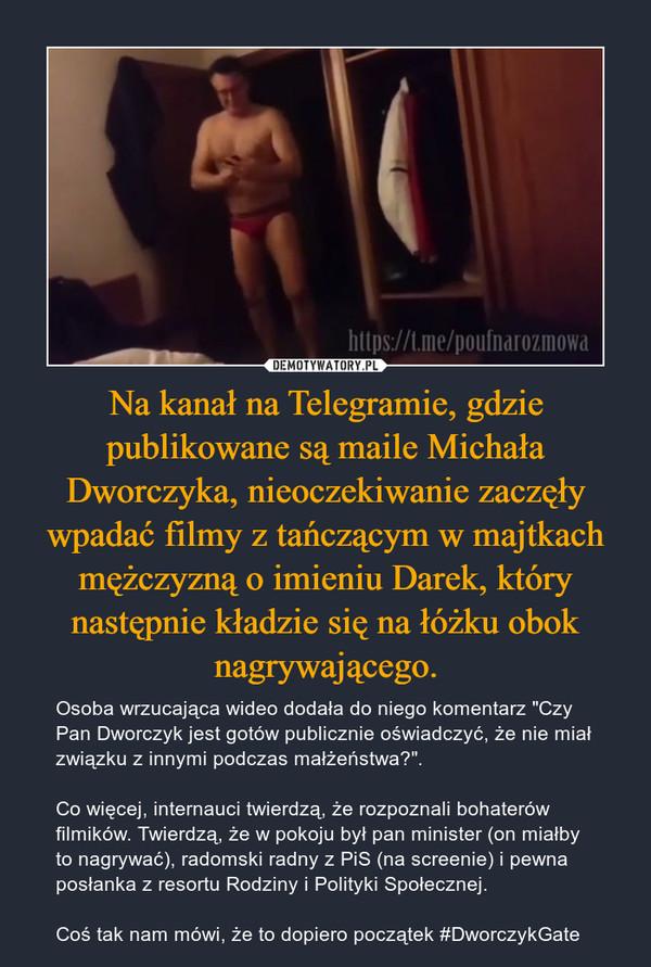 """Na kanał na Telegramie, gdzie publikowane są maile Michała Dworczyka, nieoczekiwanie zaczęły wpadać filmy z tańczącym w majtkach mężczyzną o imieniu Darek, który następnie kładzie się na łóżku obok nagrywającego. – Osoba wrzucająca wideo dodała do niego komentarz """"Czy Pan Dworczyk jest gotów publicznie oświadczyć, że nie miał związku z innymi podczas małżeństwa?"""".Co więcej, internauci twierdzą, że rozpoznali bohaterów filmików. Twierdzą, że w pokoju był pan minister (on miałby to nagrywać), radomski radny z PiS (na screenie) i pewna posłanka z resortu Rodziny i Polityki Społecznej.Coś tak nam mówi, że to dopiero początek #DworczykGate"""