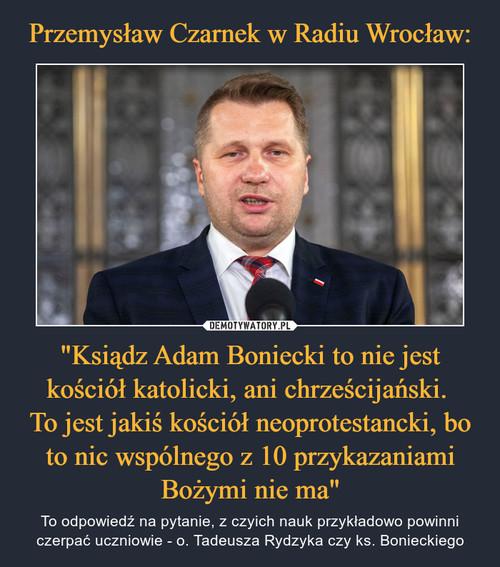 """Przemysław Czarnek w Radiu Wrocław: """"Ksiądz Adam Boniecki to nie jest kościół katolicki, ani chrześcijański.  To jest jakiś kościół neoprotestancki, bo to nic wspólnego z 10 przykazaniami Bożymi nie ma"""""""