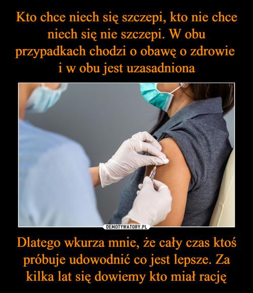 Kto chce niech się szczepi, kto nie chce niech się nie szczepi. W obu przypadkach chodzi o obawę o zdrowie  i w obu jest uzasadniona Dlatego wkurza mnie, że cały czas ktoś próbuje udowodnić co jest lepsze. Za kilka lat się dowiemy kto miał rację