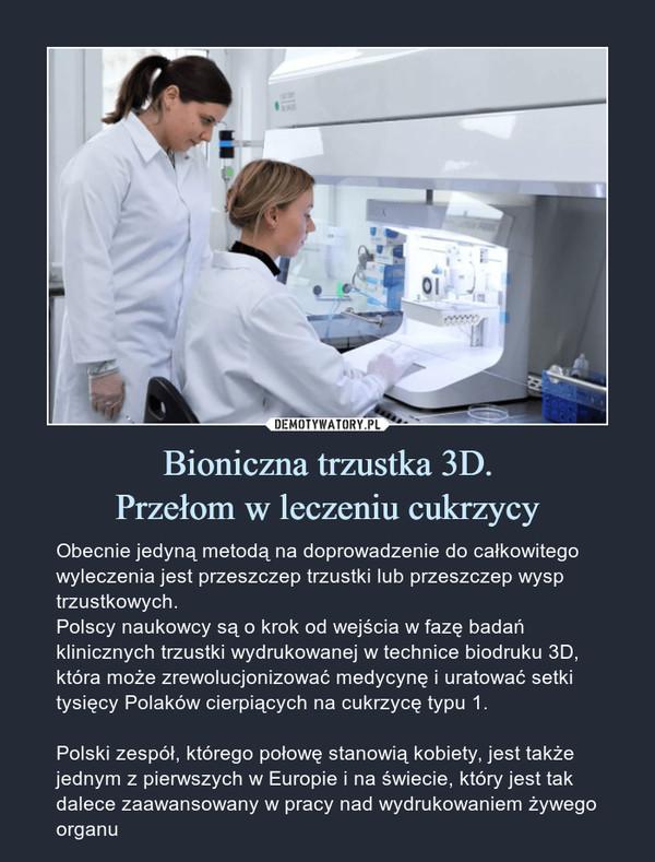 Bioniczna trzustka 3D.Przełom w leczeniu cukrzycy – Obecnie jedyną metodą na doprowadzenie do całkowitego wyleczenia jest przeszczep trzustki lub przeszczep wysp trzustkowych.Polscy naukowcy są o krok od wejścia w fazę badań klinicznych trzustki wydrukowanej w technice biodruku 3D, która może zrewolucjonizować medycynę i uratować setki tysięcy Polaków cierpiących na cukrzycę typu 1. Polski zespół, którego połowę stanowią kobiety, jest także jednym z pierwszych w Europie i na świecie, który jest tak dalece zaawansowany w pracy nad wydrukowaniem żywego organu