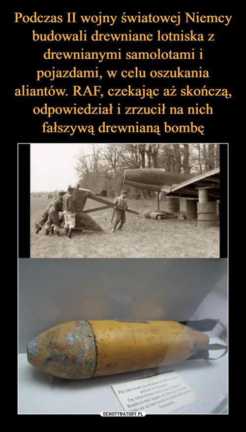 Podczas II wojny światowej Niemcy budowali drewniane lotniska z drewnianymi samolotami i pojazdami, w celu oszukania aliantów. RAF, czekając aż skończą, odpowiedział i zrzucił na nich fałszywą drewnianą bombę