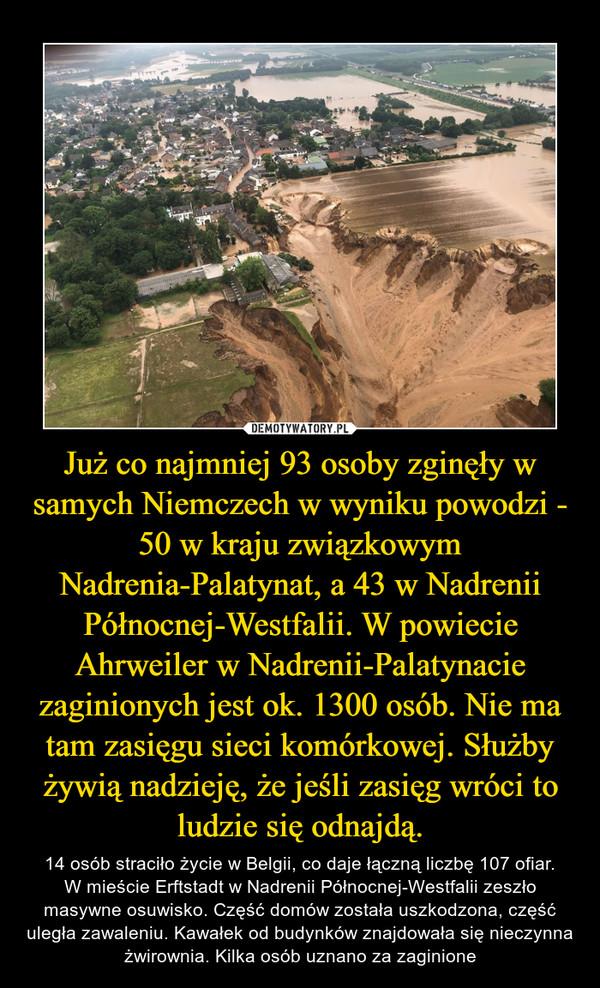 Już co najmniej 93 osoby zginęły w samych Niemczech w wyniku powodzi - 50 w kraju związkowym Nadrenia-Palatynat, a 43 w Nadrenii Północnej-Westfalii. W powiecie Ahrweiler w Nadrenii-Palatynacie zaginionych jest ok. 1300 osób. Nie ma tam zasięgu sieci komórkowej. Służby żywią nadzieję, że jeśli zasięg wróci to ludzie się odnajdą. – 14 osób straciło życie w Belgii, co daje łączną liczbę 107 ofiar.W mieście Erftstadt w Nadrenii Północnej-Westfalii zeszło masywne osuwisko. Część domów została uszkodzona, część uległa zawaleniu. Kawałek od budynków znajdowała się nieczynna żwirownia. Kilka osób uznano za zaginione
