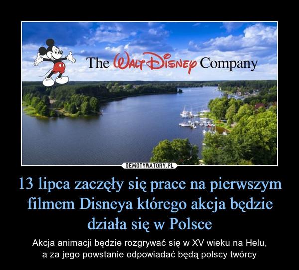 13 lipca zaczęły się prace na pierwszym filmem Disneya którego akcja będzie działa się w Polsce – Akcja animacji będzie rozgrywać się w XV wieku na Helu,a za jego powstanie odpowiadać będą polscy twórcy