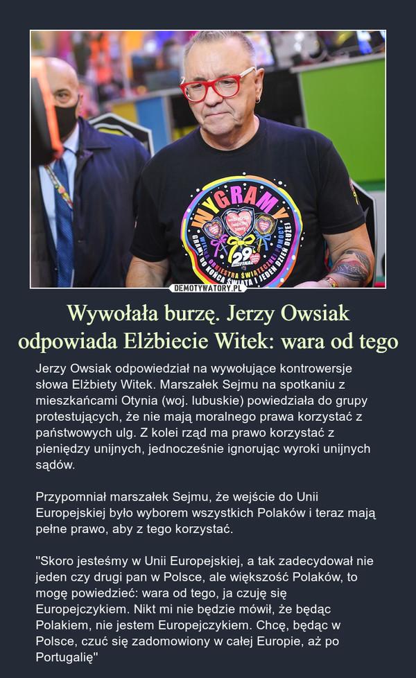 Wywołała burzę. Jerzy Owsiak odpowiada Elżbiecie Witek: wara od tego – Jerzy Owsiak odpowiedział na wywołujące kontrowersje słowa Elżbiety Witek. Marszałek Sejmu na spotkaniu z mieszkańcami Otynia (woj. lubuskie) powiedziała do grupy protestujących, że nie mają moralnego prawa korzystać z państwowych ulg. Z kolei rząd ma prawo korzystać z pieniędzy unijnych, jednocześnie ignorując wyroki unijnych sądów.Przypomniał marszałek Sejmu, że wejście do Unii Europejskiej było wyborem wszystkich Polaków i teraz mają pełne prawo, aby z tego korzystać.''Skoro jesteśmy w Unii Europejskiej, a tak zadecydował nie jeden czy drugi pan w Polsce, ale większość Polaków, to mogę powiedzieć: wara od tego, ja czuję się Europejczykiem. Nikt mi nie będzie mówił, że będąc Polakiem, nie jestem Europejczykiem. Chcę, będąc w Polsce, czuć się zadomowiony w całej Europie, aż po Portugalię'' Jerzy Owsiak odpowiedział na wywołujące kontrowersje słowa Elżbiety Witek. Marszałek Sejmu na spotkaniu z mieszkańcami Otynia (woj. lubuskie) powiedziała do grupy protestujących, że nie mają moralnego prawa korzystać z państwowych ulg. Z kolei rząd ma prawo korzystać z pieniędzy unijnych, jednocześnie ignorując wyroki unijnych sądów.Przypomniał marszałek Sejmu, że wejście do Unii Europejskiej było wyborem wszystkich Polaków i teraz mają pełne prawo, aby z tego korzystać.''Skoro jesteśmy w Unii Europejskiej, a tak zadecydował nie jeden czy drugi pan w Polsce, ale większość Polaków, to mogę powiedzieć: wara od tego, ja czuję się Europejczykiem. Nikt mi nie będzie mówił, że będąc Polakiem, nie jestem Europejczykiem. Chcę, będąc w Polsce, czuć się zadomowiony w całej Europie, aż po Portugalię''