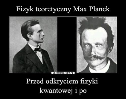 Fizyk teoretyczny Max Planck Przed odkryciem fizyki  kwantowej i po