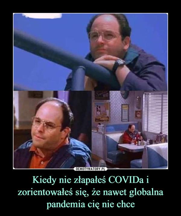 Kiedy nie złapałeś COVIDa i zorientowałeś się, że nawet globalna pandemia cię nie chce –