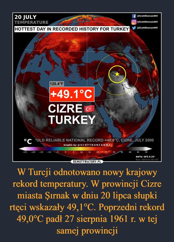 W Turcji odnotowano nowy krajowy rekord temperatury. W prowincji Cizre miasta Şırnak w dniu 20 lipca słupki rtęci wskazały 49,1°C. Poprzedni rekord 49,0°C padł 27 sierpnia 1961 r. w tej samej prowincji –
