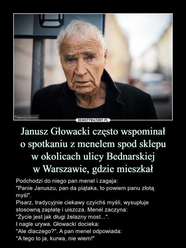 """Janusz Głowacki często wspominało spotkaniu z menelem spod sklepuw okolicach ulicy Bednarskiejw Warszawie, gdzie mieszkał – Podchodzi do niego pan menel i zagaja:''Panie Januszu, pan da piątaka, to powiem panu złotą myśl"""".Pisarz, tradycyjnie ciekawy czyichś myśli, wysupłuje stosowną zapłatę i uiszcza. Menel zaczyna:''Życie jest jak długi żelazny most...''.I nagle urywa. Głowacki docieka:''Ale dlaczego?''. A pan menel odpowiada:''A tego to ja, kurwa, nie wiem!''"""
