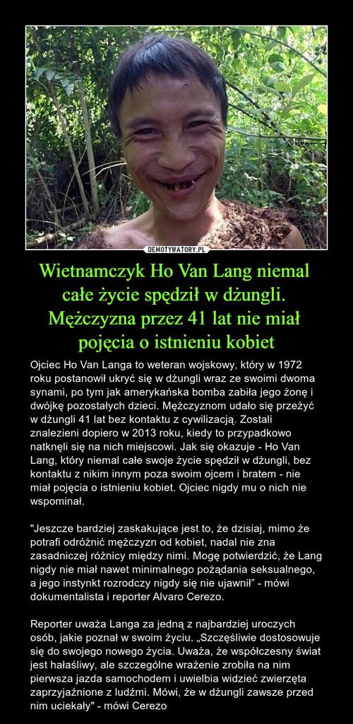Wietnamczyk Ho Van Lang niemal  całe życie spędził w dżungli.  Mężczyzna przez 41 lat nie miał  pojęcia o istnieniu kobiet