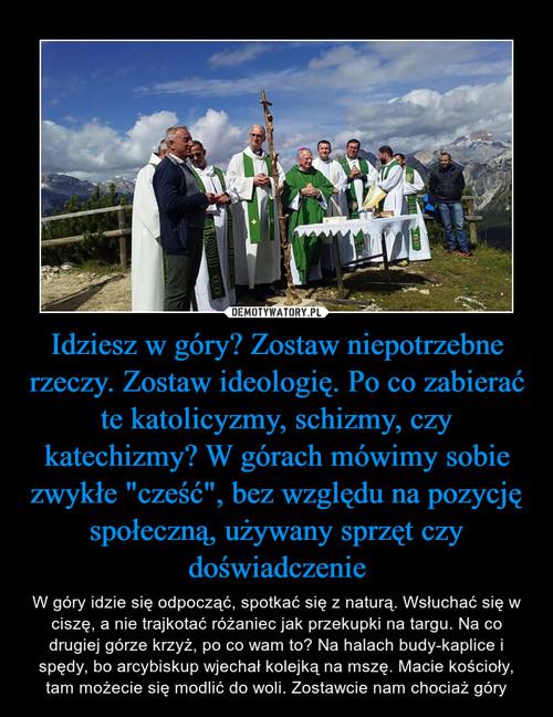 """Idziesz w góry? Zostaw niepotrzebne rzeczy. Zostaw ideologię. Po co zabierać te katolicyzmy, schizmy, czy katechizmy? W górach mówimy sobie zwykłe """"cześć"""", bez względu na pozycję społeczną, używany sprzęt czy doświadczenie"""