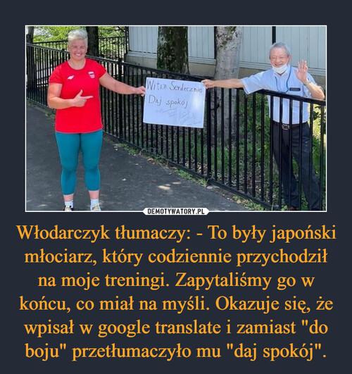"""Włodarczyk tłumaczy: - To były japoński młociarz, który codziennie przychodził na moje treningi. Zapytaliśmy go w końcu, co miał na myśli. Okazuje się, że wpisał w google translate i zamiast """"do boju"""" przetłumaczyło mu """"daj spokój""""."""