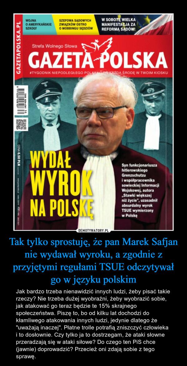 """Tak tylko sprostuję, że pan Marek Safjan nie wydawał wyroku, a zgodnie z przyjętymi regułami TSUE odczytywał go w języku polskim – Jak bardzo trzeba nienawidzić innych ludzi, żeby pisać takie rzeczy? Nie trzeba dużej wyobraźni, żeby wyobrazić sobie, jak atakować go teraz będzie te 15% skrajnego społeczeństwa. Piszę to, bo od kilku lat dochodzi do kłamliwego atakowania innych ludzi, jedynie dlatego że """"uważają inaczej"""". Płatne trolle potrafią zniszczyć człowieka i to dosłownie. Czy tylko ja to dostrzegam, że ataki słowne przeradzają się w ataki siłowe? Do czego ten PiS chce (jawnie) doprowadzić? Przecież oni zdają sobie z tego sprawę."""