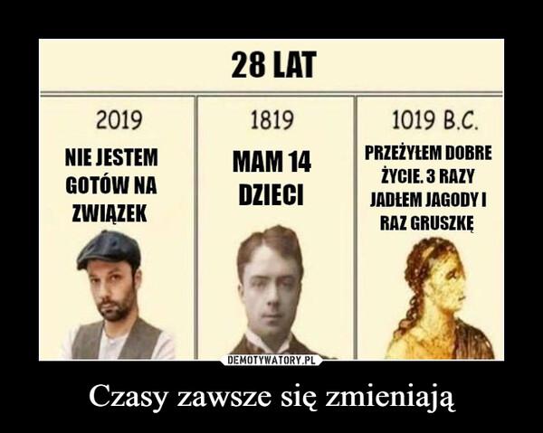 Czasy zawsze się zmieniają –  28 LAT201918191019 B.C.NIE JESTEMGOTÓW NAMAM 14DZIECIPRZEŻYŁEM DOBREŻYCIE. 3 RAZYJADŁEM JAGODYIRAZ GRUSZKĘZWIĄZEKDEMOTYWATORY.PLCzasy zawsze się zmieniają