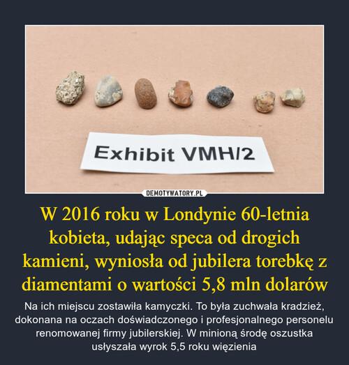 W 2016 roku w Londynie 60-letnia kobieta, udając speca od drogich kamieni, wyniosła od jubilera torebkę z diamentami o wartości 5,8 mln dolarów