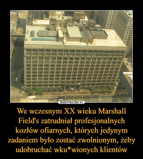 We wczesnym XX wieku Marshall Field's zatrudniał profesjonalnych kozłów ofiarnych, których jedynym zadaniem było zostać zwolnionym, żeby udobruchać wku*wionych klientów –