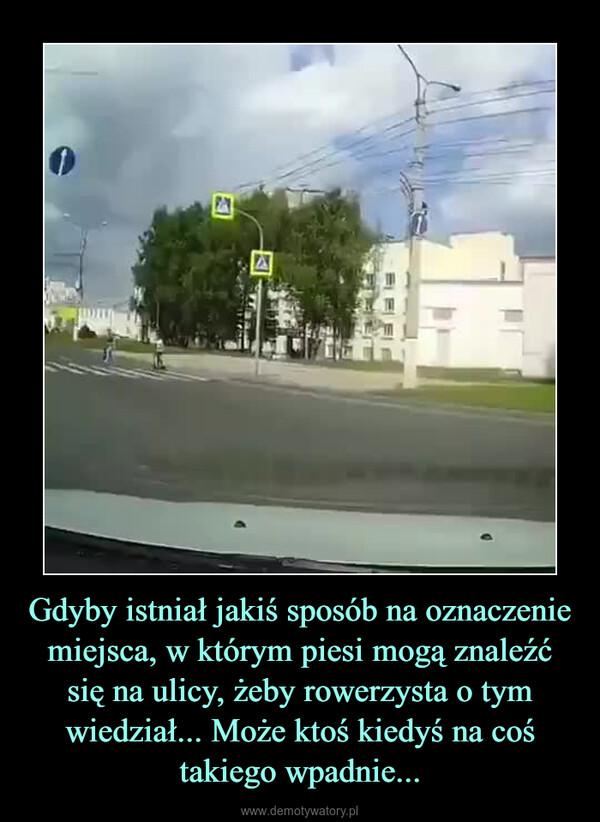 Gdyby istniał jakiś sposób na oznaczenie miejsca, w którym piesi mogą znaleźć się na ulicy, żeby rowerzysta o tym wiedział... Może ktoś kiedyś na coś takiego wpadnie... –