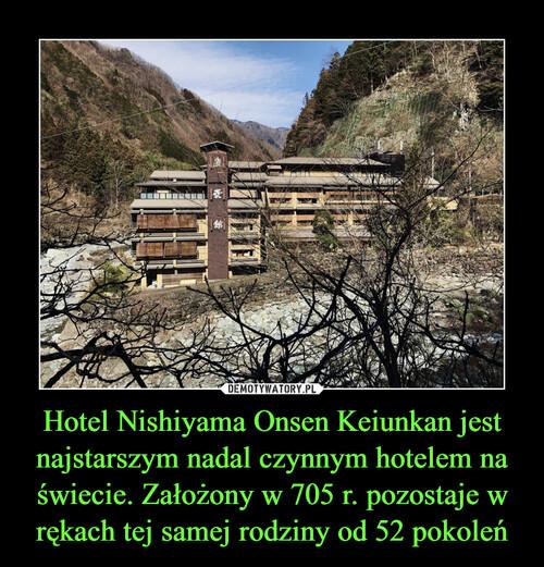 Hotel Nishiyama Onsen Keiunkan jest najstarszym nadal czynnym hotelem na świecie. Założony w 705 r. pozostaje w rękach tej samej rodziny od 52 pokoleń