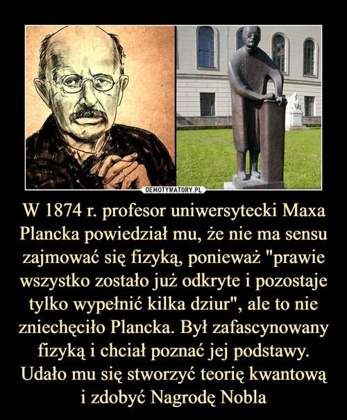 """W 1874 r. profesor uniwersytecki Maxa Plancka powiedział mu, że nie ma sensu zajmować się fizyką, ponieważ """"prawie wszystko zostało już odkryte i pozostaje tylko wypełnić kilka dziur"""", ale to nie zniechęciło Plancka. Był zafascynowany fizyką i chciał poznać jej podstawy. Udało mu się stworzyć teorię kwantową i zdobyć Nagrodę Nobla"""