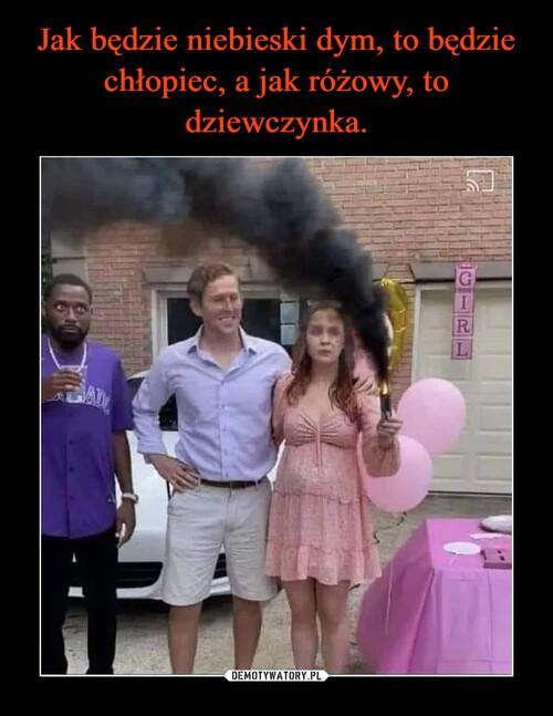 Jak będzie niebieski dym, to będzie chłopiec, a jak różowy, to dziewczynka.