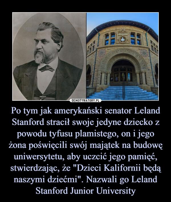"""Po tym jak amerykański senator Leland Stanford stracił swoje jedyne dziecko z powodu tyfusu plamistego, on i jego żona poświęcili swój majątek na budowę uniwersytetu, aby uczcić jego pamięć, stwierdzając, że """"Dzieci Kalifornii będą naszymi dziećmi"""". Nazwali go Leland Stanford Junior University –"""