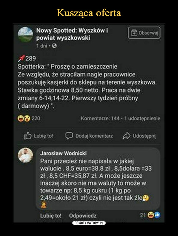 –  Nowy Spotted: Wyszków Ipowiat wyszkowski1 dni * d/289Spotterka; * Proszę o zamieszczenieZe względu, że straciłam nagle pracowniceposzukuję kasjerki do sklepu na terenie wyszkowa.Stawka godzinowa 8,50 netto. Praca na dwiezmiany 6-14;14-22. Pierwszy tydzień próbny(darmowy)Jarosław WodnickiPani przecież nie napisała w jakiejwalucie. 8,5 euro=38.8 zł, 8,5dolara =33zł; 8,5 CHF=35,87 zł. A może jeszczeinaczej skoro nie ma waluty to może wtowarze np: 8.5 kg cukru (1 kg po2,49=około 21 zł) czyli nie jest tak źleJJ