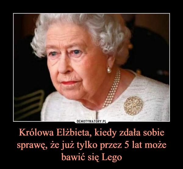Królowa Elżbieta, kiedy zdała sobie sprawę, że już tylko przez 5 lat może bawić się Lego –