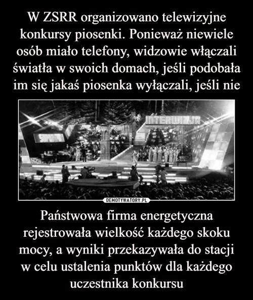 W ZSRR organizowano telewizyjne konkursy piosenki. Ponieważ niewiele osób miało telefony, widzowie włączali światła w swoich domach, jeśli podobała im się jakaś piosenka wyłączali, jeśli nie Państwowa firma energetyczna rejestrowała wielkość każdego skoku mocy, a wyniki przekazywała do stacji w celu ustalenia punktów dla każdego uczestnika konkursu