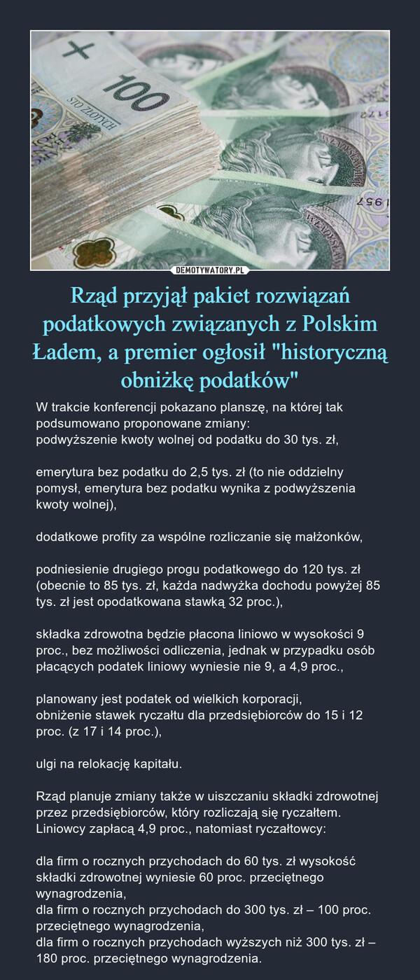 """Rząd przyjął pakiet rozwiązań podatkowych związanych z Polskim Ładem, a premier ogłosił """"historyczną obniżkę podatków"""" – W trakcie konferencji pokazano planszę, na której tak podsumowano proponowane zmiany:podwyższenie kwoty wolnej od podatku do 30 tys. zł,emerytura bez podatku do 2,5 tys. zł (to nie oddzielny pomysł, emerytura bez podatku wynika z podwyższenia kwoty wolnej),dodatkowe profity za wspólne rozliczanie się małżonków,podniesienie drugiego progu podatkowego do 120 tys. zł (obecnie to 85 tys. zł, każda nadwyżka dochodu powyżej 85 tys. zł jest opodatkowana stawką 32 proc.),składka zdrowotna będzie płacona liniowo w wysokości 9 proc., bez możliwości odliczenia, jednak w przypadku osób płacących podatek liniowy wyniesie nie 9, a 4,9 proc.,planowany jest podatek od wielkich korporacji,obniżenie stawek ryczałtu dla przedsiębiorców do 15 i 12 proc. (z 17 i 14 proc.),ulgi na relokację kapitału.Rząd planuje zmiany także w uiszczaniu składki zdrowotnej przez przedsiębiorców, który rozliczają się ryczałtem. Liniowcy zapłacą 4,9 proc., natomiast ryczałtowcy:dla firm o rocznych przychodach do 60 tys. zł wysokość składki zdrowotnej wyniesie 60 proc. przeciętnego wynagrodzenia,dla firm o rocznych przychodach do 300 tys. zł – 100 proc. przeciętnego wynagrodzenia,dla firm o rocznych przychodach wyższych niż 300 tys. zł – 180 proc. przeciętnego wynagrodzenia."""