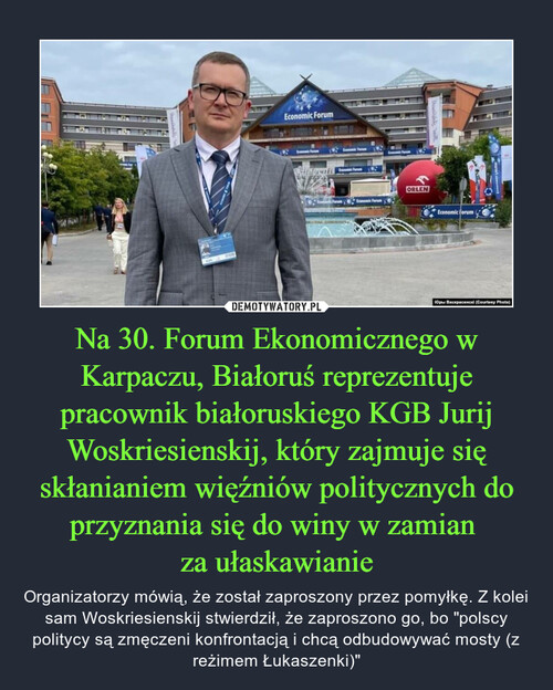 Na 30. Forum Ekonomicznego w Karpaczu, Białoruś reprezentuje pracownik białoruskiego KGB Jurij Woskriesienskij, który zajmuje się skłanianiem więźniów politycznych do przyznania się do winy w zamian  za ułaskawianie