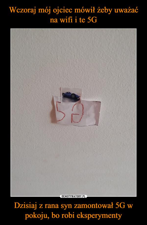 Dzisiaj z rana syn zamontował 5G w pokoju, bo robi eksperymenty –