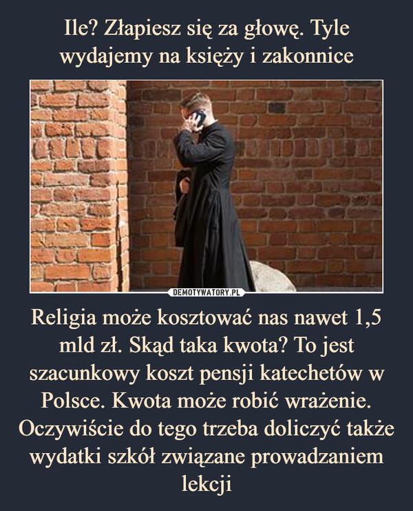 Religia może kosztować nas nawet 1,5 mld zł. Skąd taka kwota? To jest szacunkowy koszt pensji katechetów w Polsce. Kwota może robić wrażenie. Oczywiście do tego trzeba doliczyć także wydatki szkół związane prowadzaniem lekcji –
