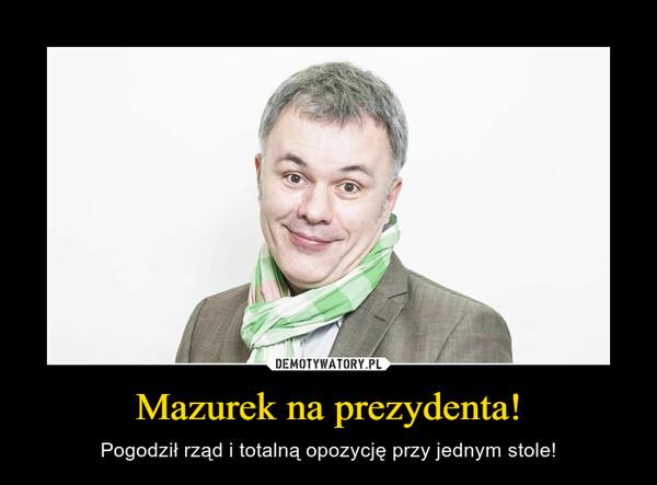 Mazurek na prezydenta! – Pogodził rząd i totalną opozycję przy jednym stole!