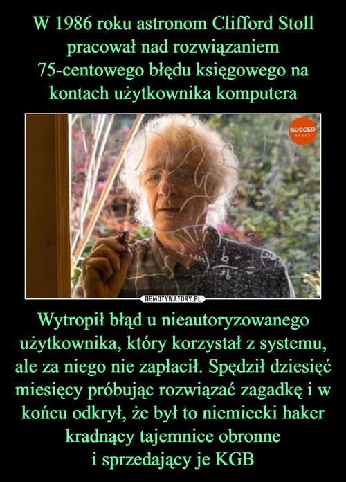 W 1986 roku astronom Clifford Stoll pracował nad rozwiązaniem 75-centowego błędu księgowego na kontach użytkownika komputera Wytropił błąd u nieautoryzowanego użytkownika, który korzystał z systemu, ale za niego nie zapłacił. Spędził dziesięć miesięcy próbując rozwiązać zagadkę i w końcu odkrył, że był to niemiecki haker kradnący tajemnice obronne i sprzedający je KGB