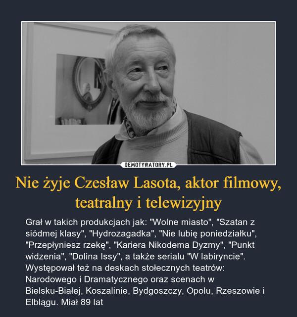 """Nie żyje Czesław Lasota, aktor filmowy, teatralny i telewizyjny – Grał w takich produkcjach jak: """"Wolne miasto"""", """"Szatan z siódmej klasy"""", """"Hydrozagadka"""", """"Nie lubię poniedziałku"""", """"Przepłyniesz rzekę"""", """"Kariera Nikodema Dyzmy"""", """"Punkt widzenia"""", """"Dolina Issy"""", a także serialu """"W labiryncie"""". Występował też na deskach stołecznych teatrów: Narodowego i Dramatycznego oraz scenach w Bielsku-Białej, Koszalinie, Bydgoszczy, Opolu, Rzeszowie i Elblągu. Miał 89 lat"""