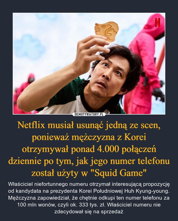 """Netflix musiał usunąć jedną ze scen, ponieważ mężczyzna z Korei otrzymywał ponad 4.000 połączeń dziennie po tym, jak jego numer telefonu został użyty w """"Squid Game"""" – Właściciel niefortunnego numeru otrzymał interesującą propozycję od kandydata na prezydenta Korei Południowej Huh Kyung-young. Mężczyzna zapowiedział, że chętnie odkupi ten numer telefonu za 100 mln wonów, czyli ok. 333 tys. zł. Właściciel numeru nie zdecydował się na sprzedaż"""