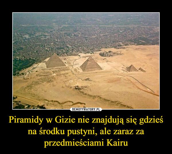 Piramidy w Gizie nie znajdują się gdzieś na środku pustyni, ale zaraz za przedmieściami Kairu –