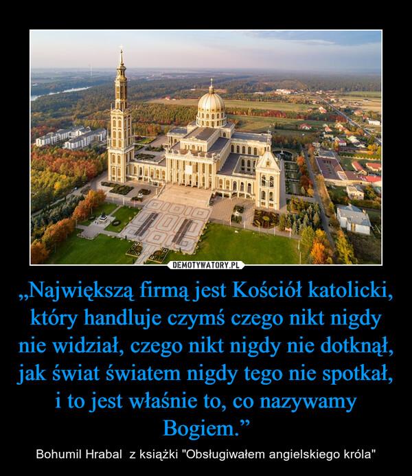 """""""Największą firmą jest Kościół katolicki, który handluje czymś czego nikt nigdy nie widział, czego nikt nigdy nie dotknął, jak świat światem nigdy tego nie spotkał, i to jest właśnie to, co nazywamy Bogiem."""" – Bohumil Hrabal  z książki """"Obsługiwałem angielskiego króla"""""""