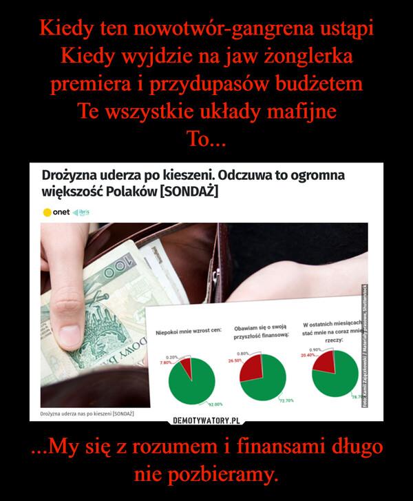 ...My się z rozumem i finansami długo nie pozbieramy. –