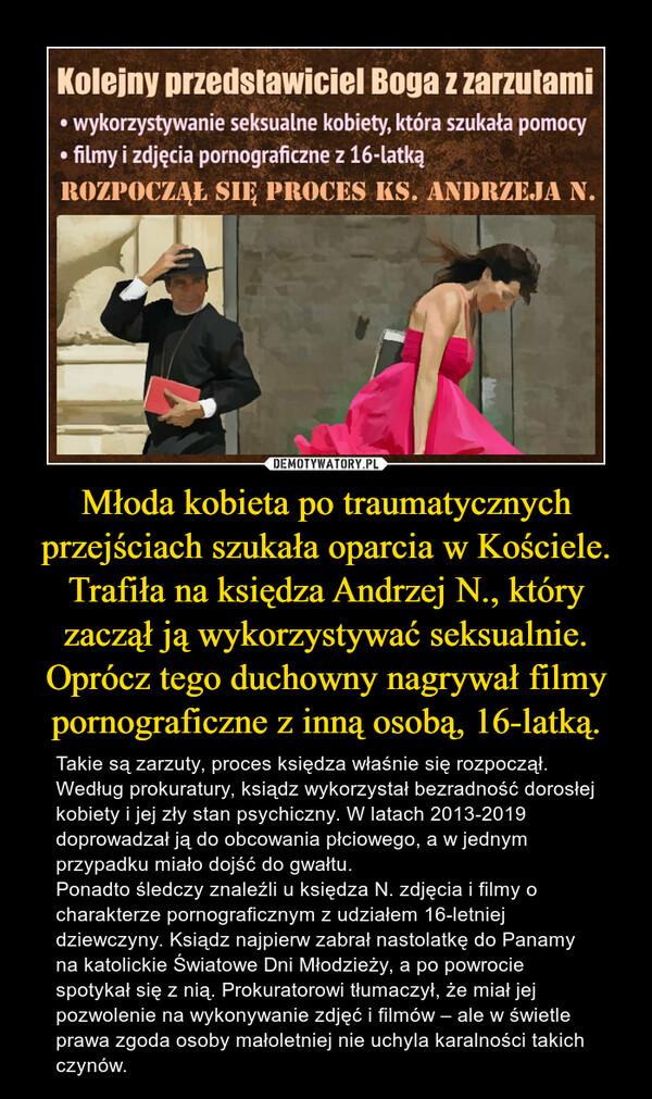 Młoda kobieta po traumatycznych przejściach szukała oparcia w Kościele. Trafiła na księdza Andrzej N., który zaczął ją wykorzystywać seksualnie. Oprócz tego duchowny nagrywał filmy pornograficzne z inną osobą, 16-latką. – Takie są zarzuty, proces księdza właśnie się rozpoczął.Według prokuratury, ksiądz wykorzystał bezradność dorosłej kobiety i jej zły stan psychiczny. W latach 2013-2019 doprowadzał ją do obcowania płciowego, a w jednym przypadku miało dojść do gwałtu.Ponadto śledczy znaleźli u księdza N. zdjęcia i filmy o charakterze pornograficznym z udziałem 16-letniej dziewczyny. Ksiądz najpierw zabrał nastolatkę do Panamy na katolickie Światowe Dni Młodzieży, a po powrocie spotykał się z nią. Prokuratorowi tłumaczył, że miał jej pozwolenie na wykonywanie zdjęć i filmów – ale w świetle prawa zgoda osoby małoletniej nie uchyla karalności takich czynów.