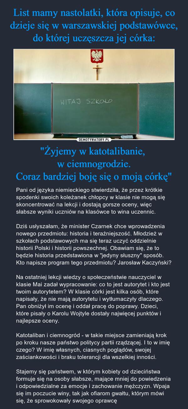 """""""Żyjemy w katotalibanie, w ciemnogrodzie.Coraz bardziej boję się o moją córkę"""" – Pani od języka niemieckiego stwierdziła, że przez krótkie spodenki swoich koleżanek chłopcy w klasie nie mogą się skoncentrować na lekcji i dostają gorsze oceny, więc słabsze wyniki uczniów na klasówce to wina uczennic.Dziś usłyszałam, że minister Czarnek chce wprowadzenia nowego przedmiotu: historia i teraźniejszość. Młodzież w szkołach podstawowych ma się teraz uczyć oddzielnie historii Polski i historii powszechnej. Obawiam się, że to będzie historia przedstawiona w """"jedyny słuszny"""" sposób. Kto napisze program tego przedmiotu? Jarosław Kaczyński?Na ostatniej lekcji wiedzy o społeczeństwie nauczyciel w klasie Mai zadał wypracowanie: co to jest autorytet i kto jest twoim autorytetem? W klasie córki jest kilka osób, które napisały, że nie mają autorytetu i wytłumaczyły dlaczego. Pan obniżył im ocenę i oddał pracę do poprawy. Dzieci, które pisały o Karolu Wojtyle dostały najwięcej punktów i najlepsze oceny.Katotaliban i ciemnogród - w takie miejsce zamieniają krok po kroku nasze państwo politycy partii rządzącej. I to w imię czego? W imię własnych, ciasnych poglądów, swojej zaściankowości i braku tolerancji dla wszelkiej inności. Stajemy się państwem, w którym kobiety od dzieciństwa formuje się na osoby słabsze, mające mniej do powiedzenia i odpowiedzialne za emocje i zachowanie mężczyzn. Wpaja się im poczucie winy, tak jak ofiarom gwałtu, którym mówi się, że sprowokowały swojego oprawcę"""