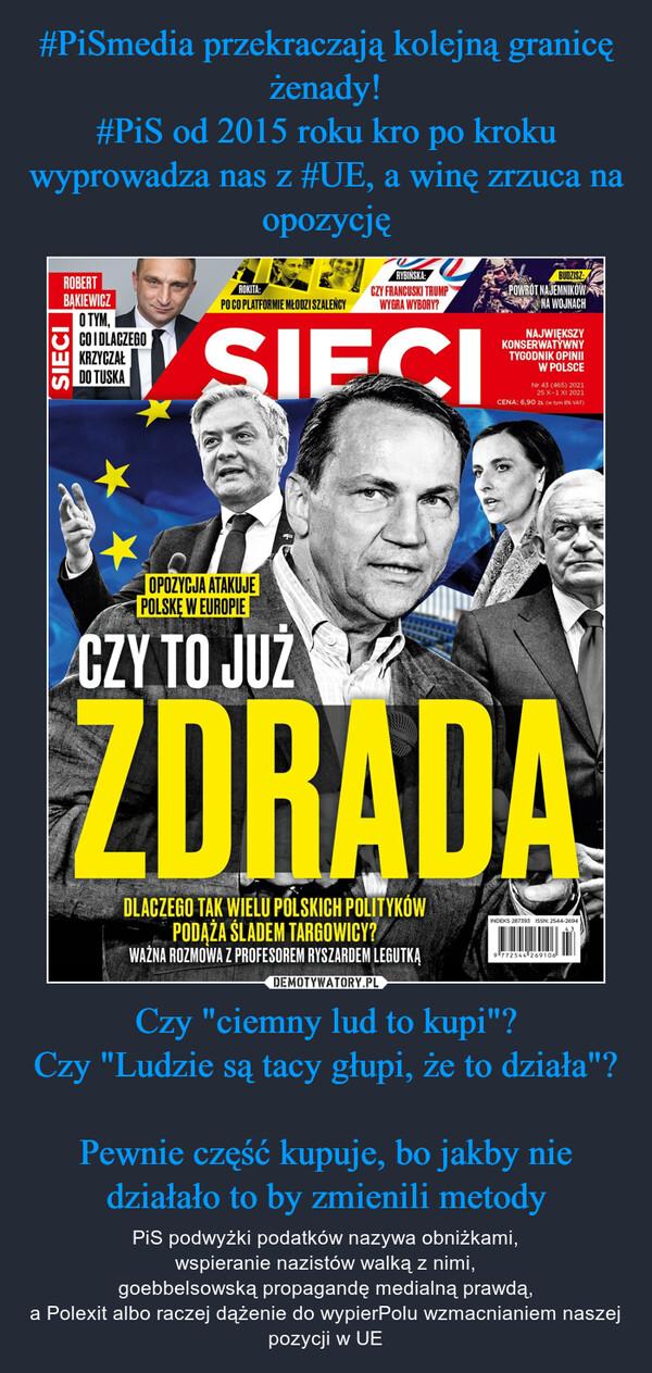 """Czy """"ciemny lud to kupi""""?Czy """"Ludzie są tacy głupi, że to działa""""?Pewnie część kupuje, bo jakby nie działało to by zmienili metody – PiS podwyżki podatków nazywa obniżkami,wspieranie nazistów walką z nimi,goebbelsowską propagandę medialną prawdą,a Polexit albo raczej dążenie do wypierPolu wzmacnianiem naszej pozycji w UE"""