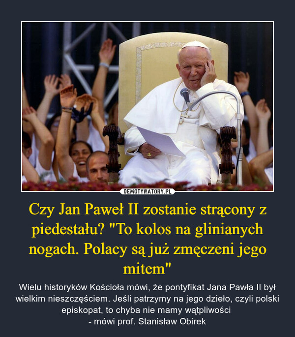 """Czy Jan Paweł II zostanie strącony z piedestału? """"To kolos na glinianych nogach. Polacy są już zmęczeni jego mitem"""" – Wielu historyków Kościoła mówi, że pontyfikat Jana Pawła II był wielkim nieszczęściem. Jeśli patrzymy na jego dzieło, czyli polski episkopat, to chyba nie mamy wątpliwości - mówi prof. Stanisław Obirek"""